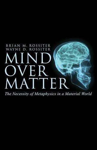 Mind Over Matter – The Necessity of Metaphysics in a Material World (2016)