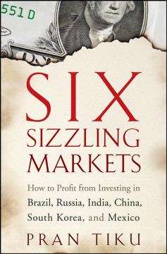 Six Sizzling Markets: How to Profit from Investing in Brazil, Russia, India, China, South Korea, and Mexico