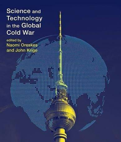 Science and Technology in the Global Cold War  edited by Naomi Oreskes and John Krige