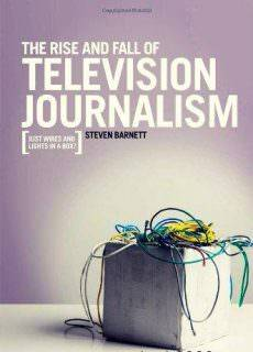 The Rise and Fall of Television Journalism: Just Wires and Lights in a Box?
