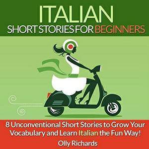 Italian Short Stories for Beginners: 8 Unconventional Short Stories to Grow Your Vocabulary and Learn Italian the Fun Way!