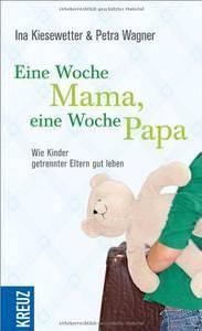 Ina Kiesewetter, Petra Wagner Eine Woche Mama, eine Woche Papa: Wie Kinder getrennter Eltern gut leben