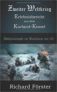 Richard Förster Zweiter Weltkrieg Erlebnisbericht aus dem Kurland-Kessel: Abwehrkämpfe im Baltikum Kurland 1944/45