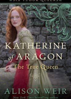Katherine of Aragon, The True Queen – A Novel (Six Tudor Queens, 1)