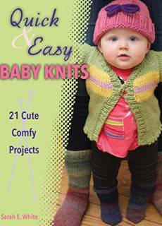 Quick & Easy Baby Knits: 21 Cute, Comfy Projects by Sarah E. White