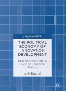 The Political Economy of Innovation Development Breaking the Vicious Cycle of Economic Theory