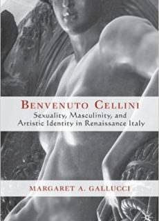 Benvenuto Cellini Sexuality, Masculinity, and Artistic Identity in Renaissance Italy