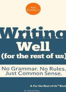 Writing Well (For the Rest of Us):  No Grammar. No Rules. Just Common Sense