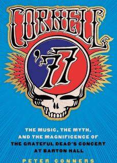 Cornell '77 The Music, the Myth, and the Magnificence of the Grateful Dead's Concert at Barton Hall