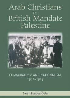 Arab Christians in British Mandate Palestine Communalism and Nationalism, 1917-1948