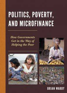 Politics, Poverty, and Microfinance How Governments Get in the Way of Helping the Poor