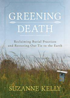Greening Death Reclaiming Burial Practices and Restoring Our Tie to the Earth