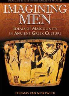 Imagining Men Ideals of Masculinity in Ancient Greek Culture (Praeger Series on the Ancient World) by Thomas Van Nortwick