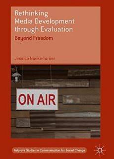 Rethinking Media Development through Evaluation Beyond Freedom (Palgrave Studies in Communication for Social Change)