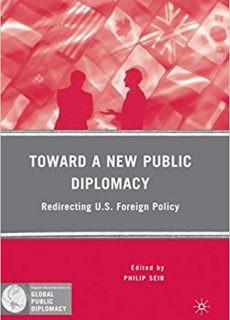 Toward a New Public Diplomacy Redirecting U.S. Foreign Policy (Palgrave Macmillan Series in Global Public Diplomacy)