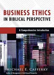 Business Ethics in Biblical Perspective A Comprehensive Introduction