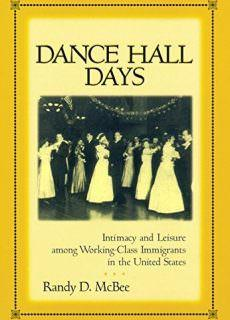Dance Hall Days Intimacy and Leisure Among Working-Class Immigrants in the United States