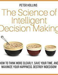 The Science of Intelligent Decision Making by Peter Hollins
