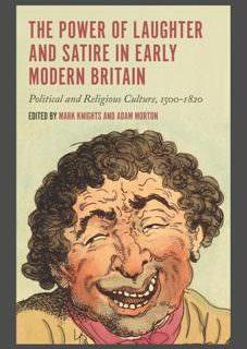 The Power of Laughter and Satire in Early Modern Britain Political and Religious Culture, 1500-1820