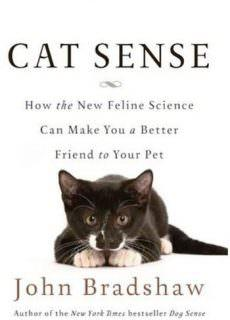 Cat Sense: How the New Feline Science Can Make You a Better Friend to Your Pet by John Bradshaw