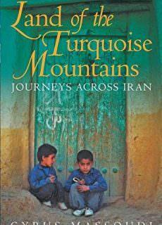 Land of the Turquoise Mountains Journeys Across Iran