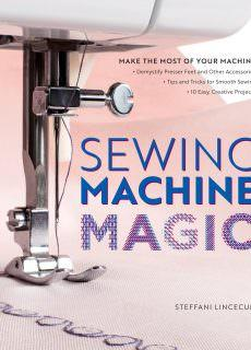 Sewing Machine Magic Make the Most of Your Machine