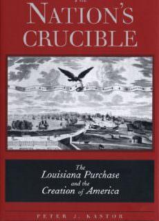 The Nation's Crucible The Louisiana Purchase and the Creation of America