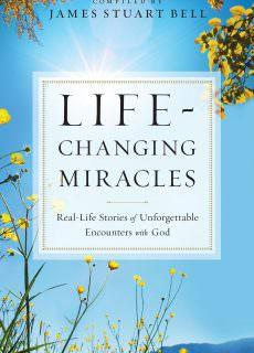 Life-Changing Miracles Real-Life Stories of Unforgettable Encounters With God