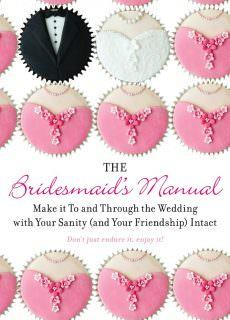 The Bridesmaid's Manual Make it To and Through the Wedding with Your Sanity (and Your Friendship) Intact