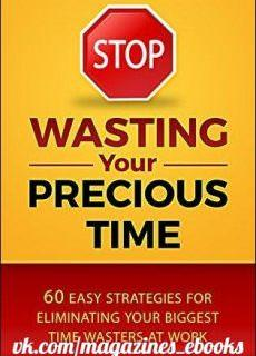 Stop Wasting Your Precious Time 60 Easy Strategies for Eliminating Your Biggest Time Wasters at Work